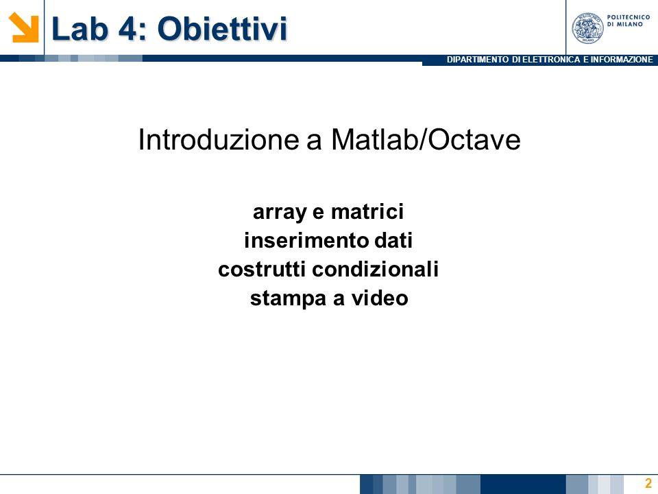 DIPARTIMENTO DI ELETTRONICA E INFORMAZIONE Lab 4: Obiettivi Introduzione a Matlab/Octave array e matrici inserimento dati costrutti condizionali stampa a video 2