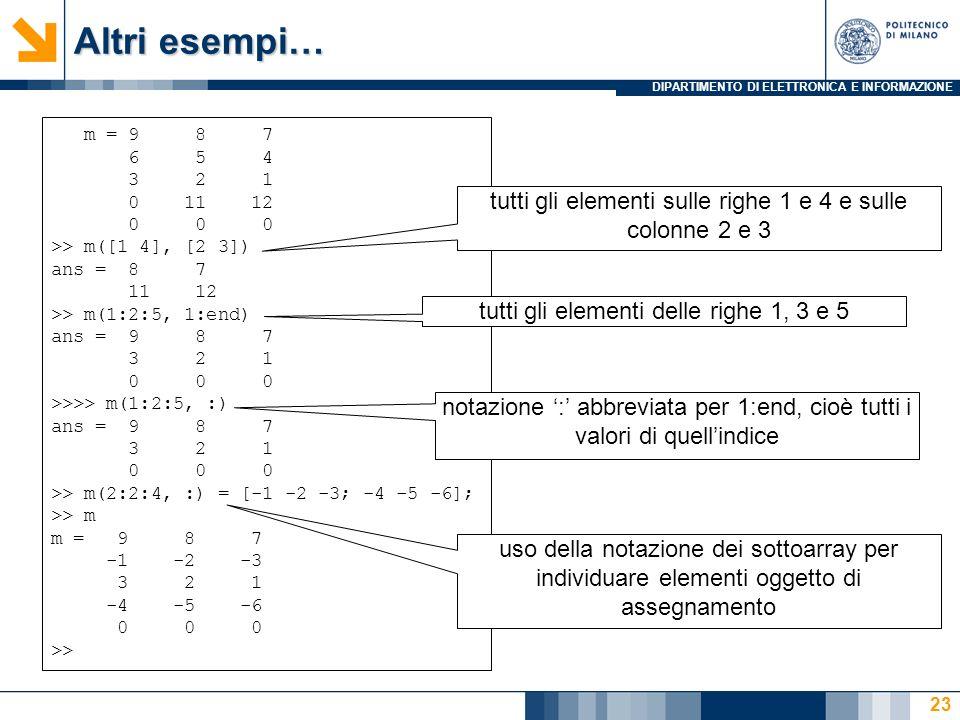 DIPARTIMENTO DI ELETTRONICA E INFORMAZIONE Altri esempi… m = 9 8 7 6 5 4 3 2 1 0 11 12 0 0 0 >> m([1 4], [2 3]) ans = 8 7 11 12 >> m(1:2:5, 1:end) ans = 9 8 7 3 2 1 0 0 0 >>>> m(1:2:5, :) ans = 9 8 7 3 2 1 0 0 0 >> m(2:2:4, :) = [-1 -2 -3; -4 -5 -6]; >> m m = 9 8 7 -1 -2 -3 3 2 1 -4 -5 -6 0 0 0 >> tutti gli elementi sulle righe 1 e 4 e sulle colonne 2 e 3 tutti gli elementi delle righe 1, 3 e 5 notazione : abbreviata per 1:end, cioè tutti i valori di quellindice uso della notazione dei sottoarray per individuare elementi oggetto di assegnamento 23