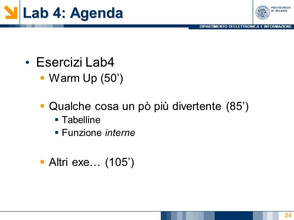 DIPARTIMENTO DI ELETTRONICA E INFORMAZIONE Lab 4: Agenda Esercizi Lab4 Warm Up (50) Qualche cosa un pò più divertente (85) Tabelline Funzione interne Altri exe… (105) 24