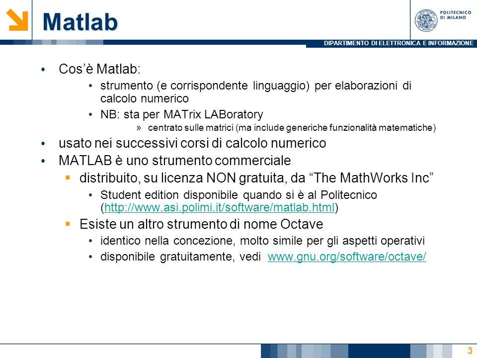 DIPARTIMENTO DI ELETTRONICA E INFORMAZIONE Matlab Cosè Matlab: strumento (e corrispondente linguaggio) per elaborazioni di calcolo numerico NB: sta per MATrix LABoratory »centrato sulle matrici (ma include generiche funzionalità matematiche) usato nei successivi corsi di calcolo numerico MATLAB è uno strumento commerciale distribuito, su licenza NON gratuita, da The MathWorks Inc Student edition disponibile quando si è al Politecnico (http://www.asi.polimi.it/software/matlab.html)http://www.asi.polimi.it/software/matlab.html Esiste un altro strumento di nome Octave identico nella concezione, molto simile per gli aspetti operativi disponibile gratuitamente, vedi www.gnu.org/software/octave/www.gnu.org/software/octave/ 3