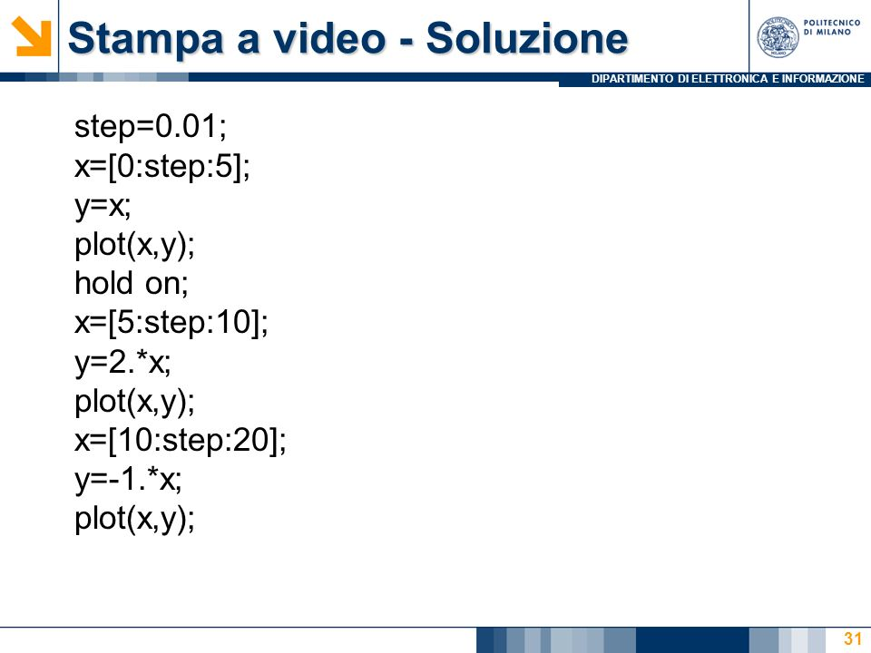 DIPARTIMENTO DI ELETTRONICA E INFORMAZIONE Stampa a video - Soluzione step=0.01; x=[0:step:5]; y=x; plot(x,y); hold on; x=[5:step:10]; y=2.*x; plot(x,y); x=[10:step:20]; y=-1.*x; plot(x,y); 31