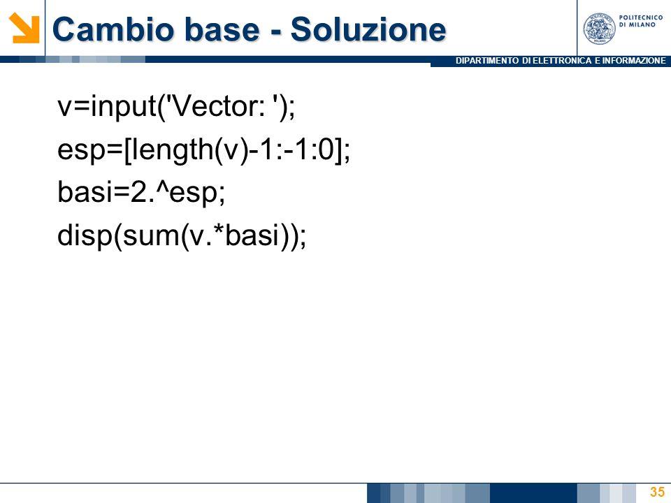 DIPARTIMENTO DI ELETTRONICA E INFORMAZIONE Cambio base - Soluzione 35 v=input( Vector: ); esp=[length(v)-1:-1:0]; basi=2.^esp; disp(sum(v.*basi));