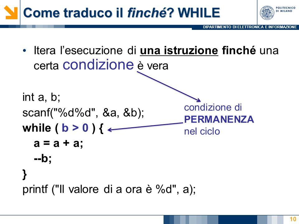 DIPARTIMENTO DI ELETTRONICA E INFORMAZIONE 10 Itera lesecuzione di una istruzione finché una certa condizione è vera int a, b; scanf( %d%d , &a, &b); while ( b > 0 ) { a = a + a; --b; } printf ( Il valore di a ora è %d , a); Come traduco il finché.
