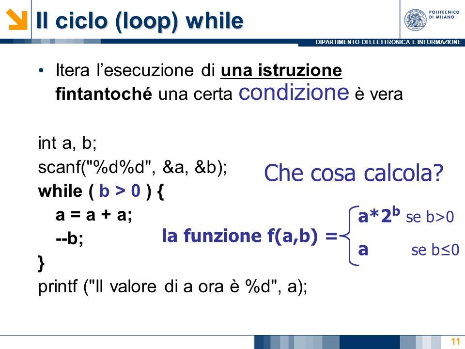 DIPARTIMENTO DI ELETTRONICA E INFORMAZIONE 11 Itera lesecuzione di una istruzione fintantoché una certa condizione è vera int a, b; scanf( %d%d , &a, &b); while ( b > 0 ) { a = a + a; --b; } printf ( Il valore di a ora è %d , a); Che cosa calcola.
