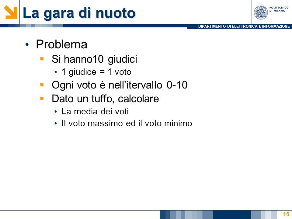 DIPARTIMENTO DI ELETTRONICA E INFORMAZIONE La gara di nuoto Problema Si hanno10 giudici 1 giudice = 1 voto Ogni voto è nellitervallo 0-10 Dato un tuff