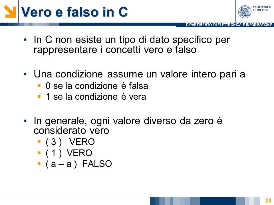 DIPARTIMENTO DI ELETTRONICA E INFORMAZIONE Vero e falso in C In C non esiste un tipo di dato specico per rappresentare i concetti vero e falso Una condizione assume un valore intero pari a 0 se la condizione è falsa 1 se la condizione è vera In generale, ogni valore diverso da zero è considerato vero ( 3 ) VERO ( 1 ) VERO ( a – a ) FALSO 24