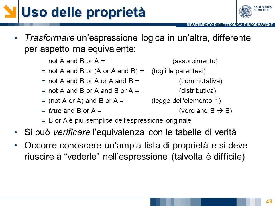 DIPARTIMENTO DI ELETTRONICA E INFORMAZIONE 48 Trasformare unespressione logica in unaltra, differente per aspetto ma equivalente: not A and B or A (assorbimento) not A and B or (A or A and B) (togli le parentesi) not A and B or A or A and B (commutativa) not A and B or A and B or A (distributiva) (not A or A) and B or A (legge dellelemento 1) true and B or A (vero and B B) B or Aè più semplice dellespressione originale Si può verificare lequivalenza con le tabelle di verità Occorre conoscere unampia lista di proprietà e si deve riuscire a vederle nellespressione (talvolta è difficile) Uso delle proprietà