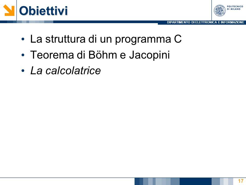 DIPARTIMENTO DI ELETTRONICA E INFORMAZIONEObiettivi La struttura di un programma C Teorema di Böhm e Jacopini La calcolatrice 17
