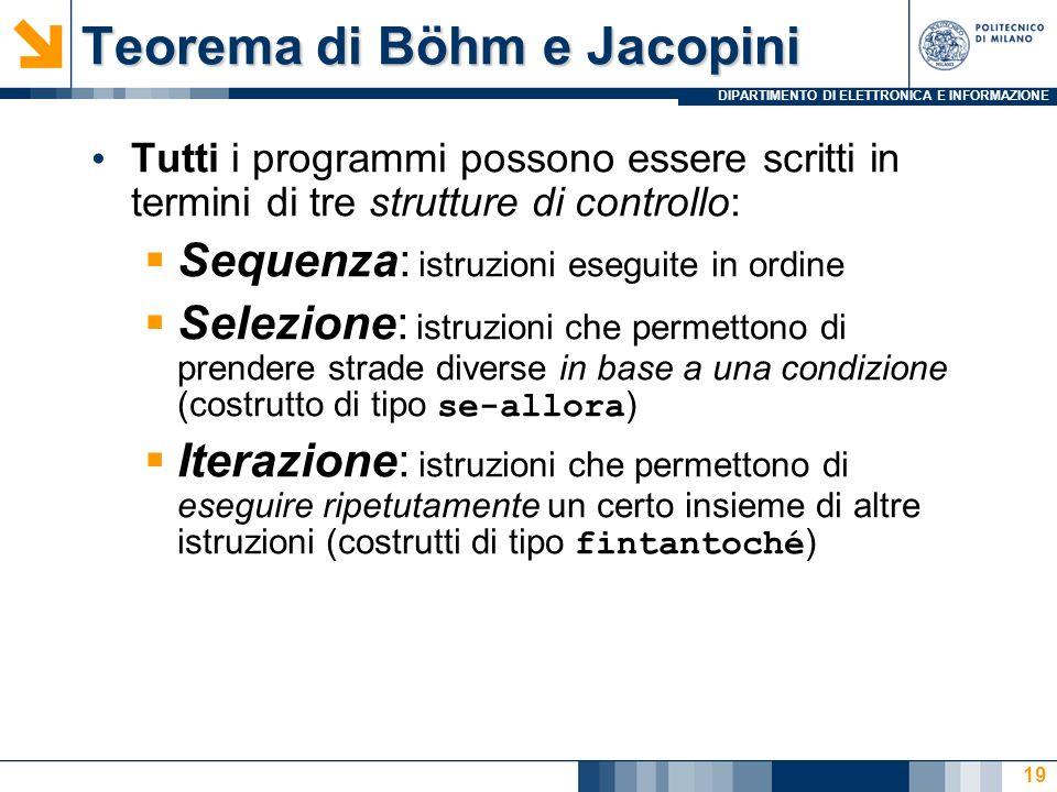 DIPARTIMENTO DI ELETTRONICA E INFORMAZIONE 19 Teorema di Böhm e Jacopini Tutti i programmi possono essere scritti in termini di tre strutture di contr