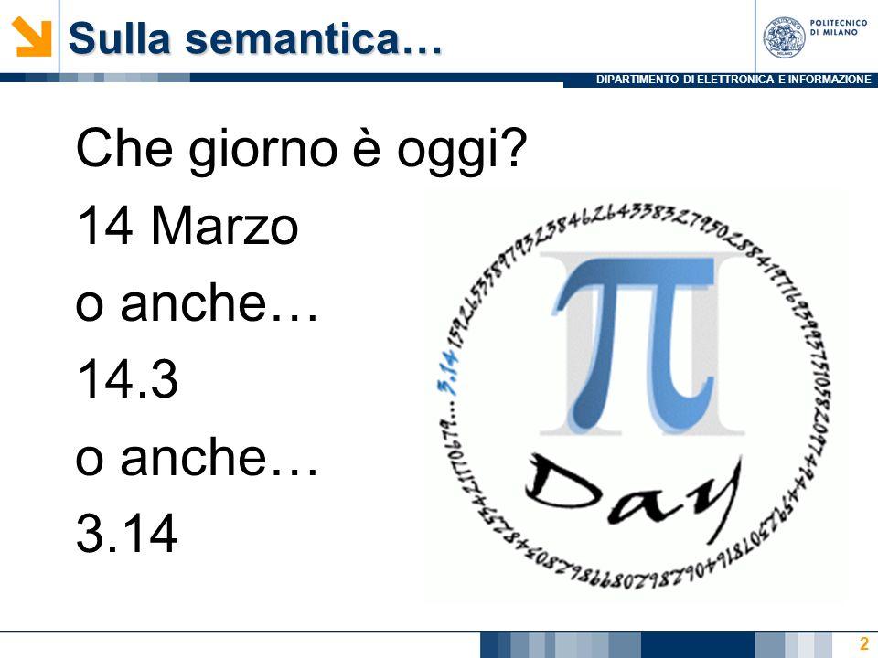 DIPARTIMENTO DI ELETTRONICA E INFORMAZIONE Sulla semantica… Che giorno è oggi? 14 Marzo o anche… 14.3 o anche… 3.14 2