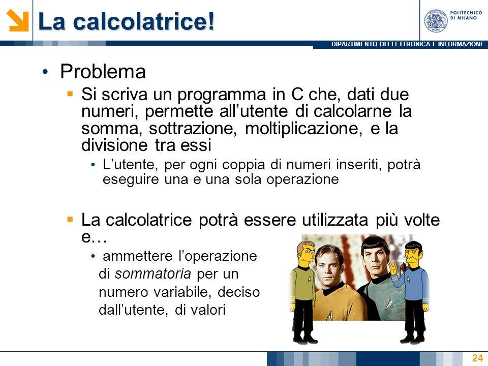 DIPARTIMENTO DI ELETTRONICA E INFORMAZIONE La calcolatrice! Problema Si scriva un programma in C che, dati due numeri, permette allutente di calcolarn