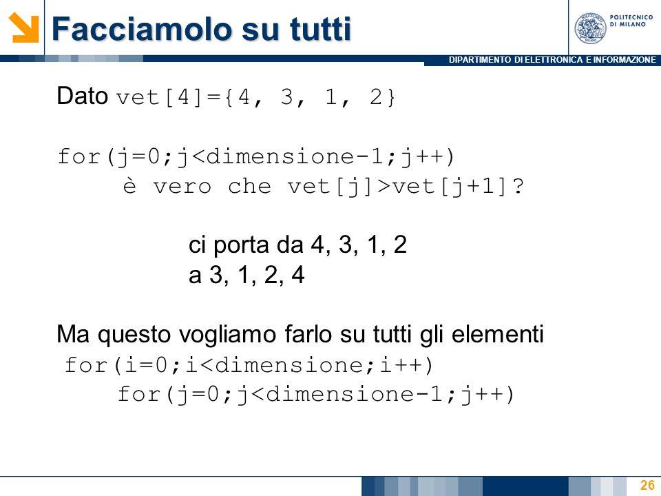 DIPARTIMENTO DI ELETTRONICA E INFORMAZIONE Facciamolo su tutti Dato vet[4]={4, 3, 1, 2} for(j=0;j<dimensione-1;j++) è vero che vet[j]>vet[j+1].