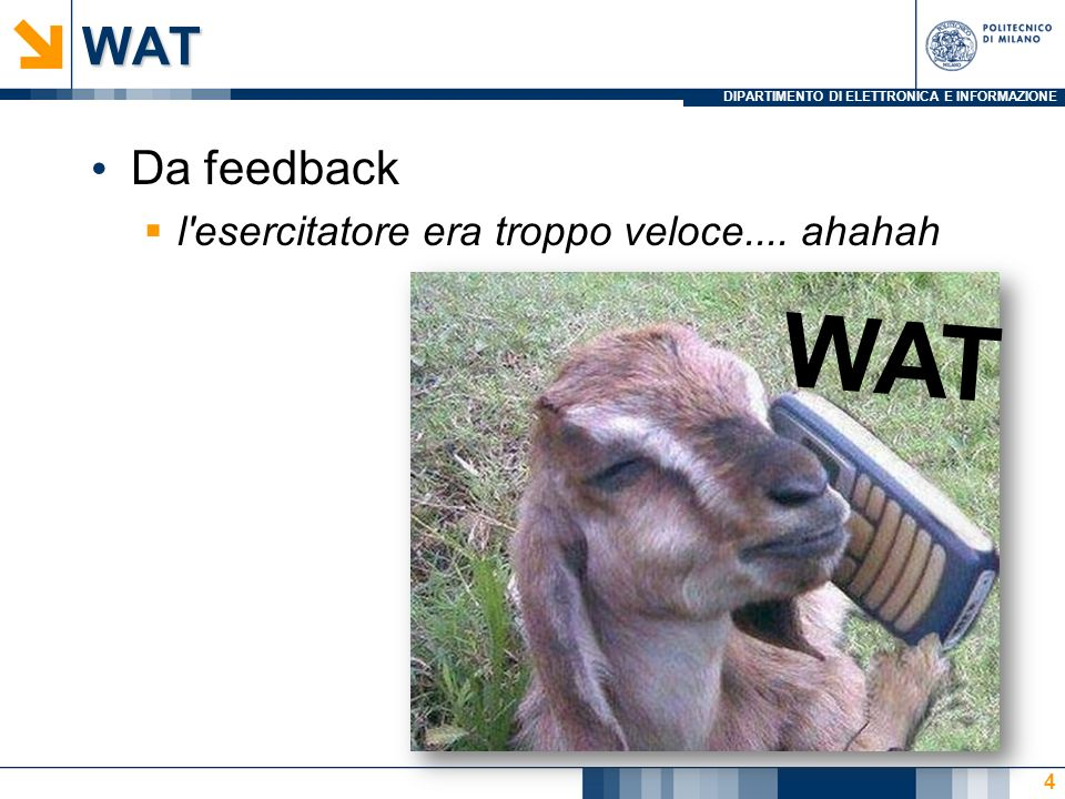 DIPARTIMENTO DI ELETTRONICA E INFORMAZIONEWAT Da feedback l'esercitatore era troppo veloce.... ahahah 4 WAT