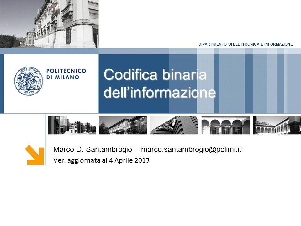 DIPARTIMENTO DI ELETTRONICA E INFORMAZIONE Codifica binaria dellinformazione Marco D. Santambrogio – marco.santambrogio@polimi.it Ver. aggiornata al 4