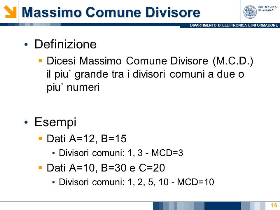 DIPARTIMENTO DI ELETTRONICA E INFORMAZIONE Massimo Comune Divisore Definizione Dicesi Massimo Comune Divisore (M.C.D.) il piu grande tra i divisori comuni a due o piu numeri Esempi Dati A=12, B=15 Divisori comuni: 1, 3 - MCD=3 Dati A=10, B=30 e C=20 Divisori comuni: 1, 2, 5, 10 - MCD=10 16