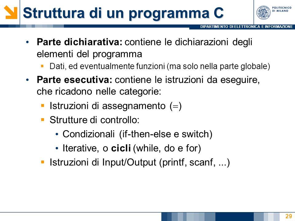 DIPARTIMENTO DI ELETTRONICA E INFORMAZIONE 29 Parte dichiarativa: contiene le dichiarazioni degli elementi del programma Dati, ed eventualmente funzioni (ma solo nella parte globale) Parte esecutiva: contiene le istruzioni da eseguire, che ricadono nelle categorie: Istruzioni di assegnamento ( ) Strutture di controllo: Condizionali (if-then-else e switch) Iterative, o cicli (while, do e for) Istruzioni di Input/Output (printf, scanf,...) Struttura di un programma C