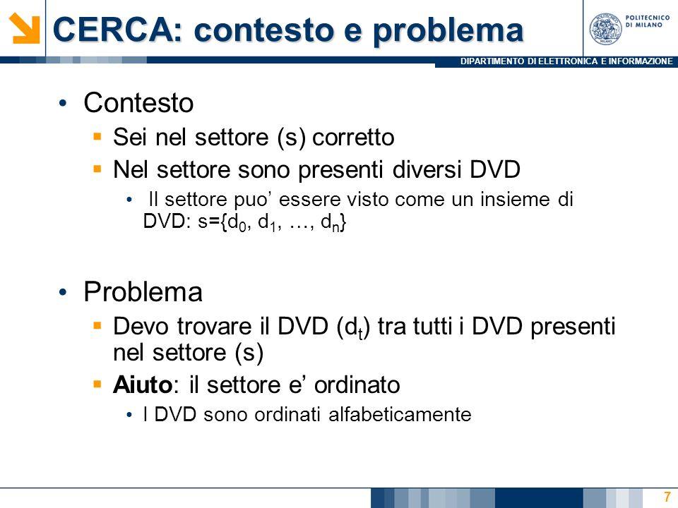 DIPARTIMENTO DI ELETTRONICA E INFORMAZIONE CERCA: contesto e problema Contesto Sei nel settore (s) corretto Nel settore sono presenti diversi DVD Il settore puo essere visto come un insieme di DVD: s={d 0, d 1, …, d n } Problema Devo trovare il DVD (d t ) tra tutti i DVD presenti nel settore (s) Aiuto: il settore e ordinato I DVD sono ordinati alfabeticamente 7