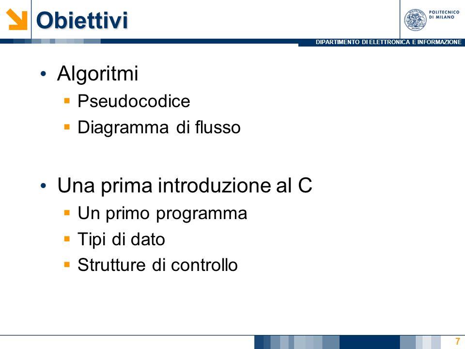 DIPARTIMENTO DI ELETTRONICA E INFORMAZIONEObiettivi Algoritmi Pseudocodice Diagramma di flusso Una prima introduzione al C Un primo programma Tipi di dato Strutture di controllo 7