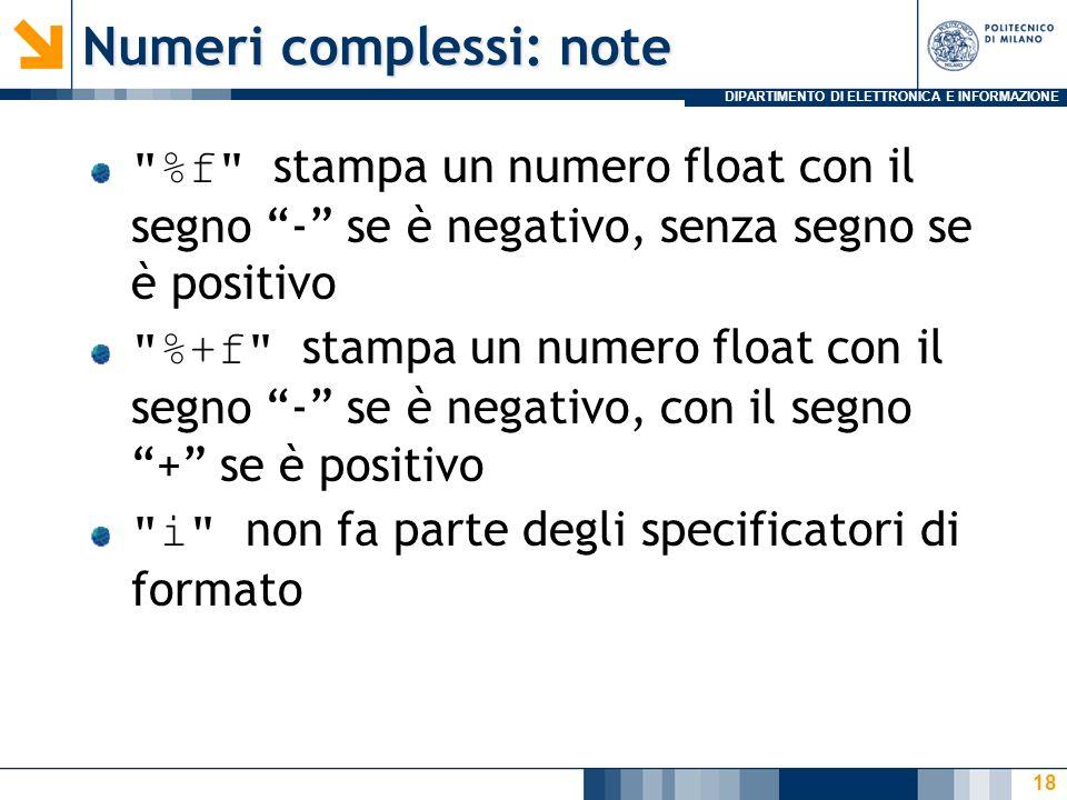 DIPARTIMENTO DI ELETTRONICA E INFORMAZIONE Numeri complessi: note %f stampa un numero float con il segno - se è negativo, senza segno se è positivo %+f stampa un numero float con il segno - se è negativo, con il segno+ se è positivo i non fa parte degli specificatori di formato 18