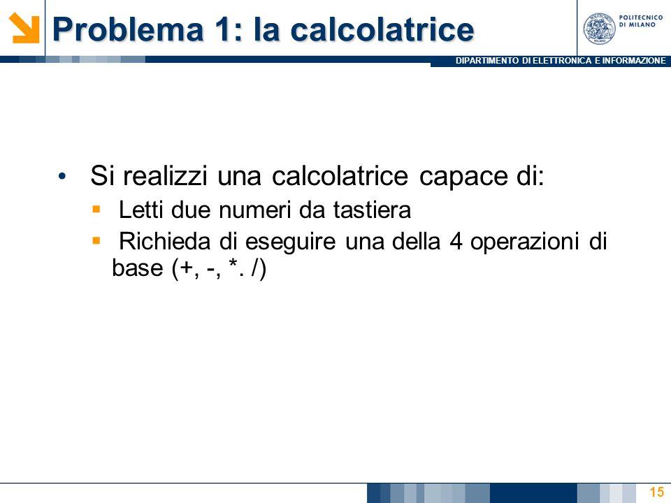 DIPARTIMENTO DI ELETTRONICA E INFORMAZIONE Problema 1: la calcolatrice Si realizzi una calcolatrice capace di: Letti due numeri da tastiera Richieda di eseguire una della 4 operazioni di base (+, -, *.