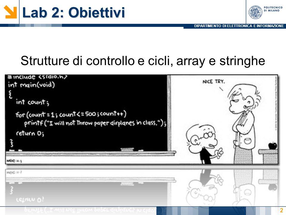 DIPARTIMENTO DI ELETTRONICA E INFORMAZIONE Lab 2: Agenda Esercizi Lab2 Warm Up (50) Da int a ASCII (10) La ricerca del maggiore su N numeri (20 +10) Inserisci nome (10) Qualche cosa un pò più divertente (85) calcolatrice (35) La gara di tuffi, con salvataggio (40) Inserisci nome e copia stringa (10) Altri exe… (105) MCD (50) mcm (55) 3