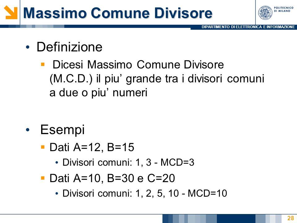 DIPARTIMENTO DI ELETTRONICA E INFORMAZIONE Massimo Comune Divisore Definizione Dicesi Massimo Comune Divisore (M.C.D.) il piu grande tra i divisori comuni a due o piu numeri Esempi Dati A=12, B=15 Divisori comuni: 1, 3 - MCD=3 Dati A=10, B=30 e C=20 Divisori comuni: 1, 2, 5, 10 - MCD=10 28