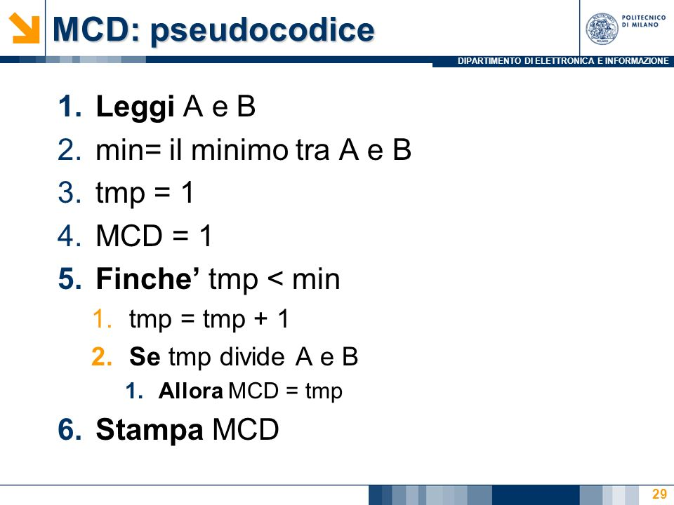 DIPARTIMENTO DI ELETTRONICA E INFORMAZIONE MCD: pseudocodice 1.Leggi A e B 2.min= il minimo tra A e B 3.tmp = 1 4.MCD = 1 5.Finche tmp < min 1.tmp = tmp + 1 2.Se tmp divide A e B 1.Allora MCD = tmp 6.Stampa MCD 29