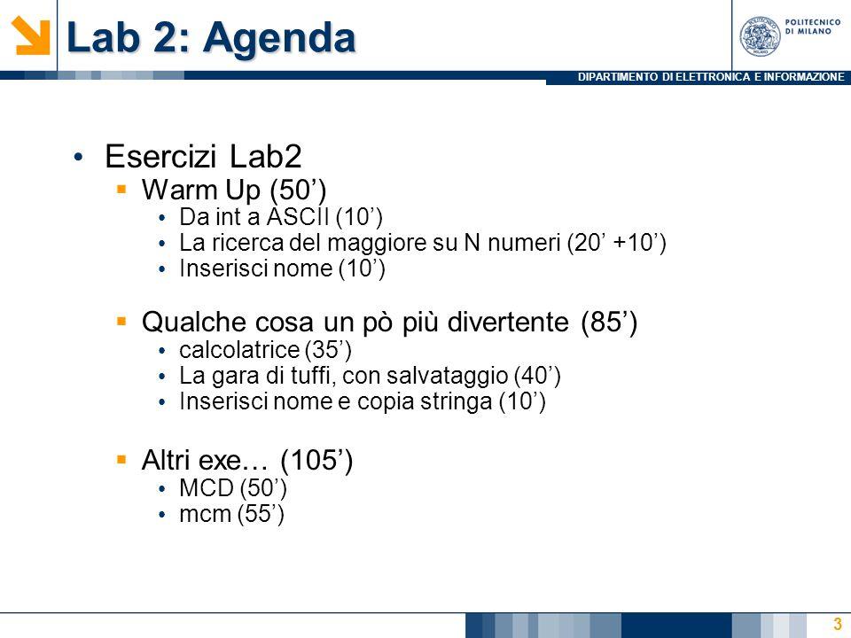 DIPARTIMENTO DI ELETTRONICA E INFORMAZIONE Lab 2: Agenda Esercizi Lab2 Warm Up (50) Da int a ASCII (10) La ricerca del maggiore su N numeri (20 +10) Inserisci nome (10) Qualche cosa un pò più divertente (85) calcolatrice (35) La gara di tuffi, con salvataggio (40) Inserisci nome e copia stringa (10) Altri exe… (105) MCD (50) mcm (55) 14