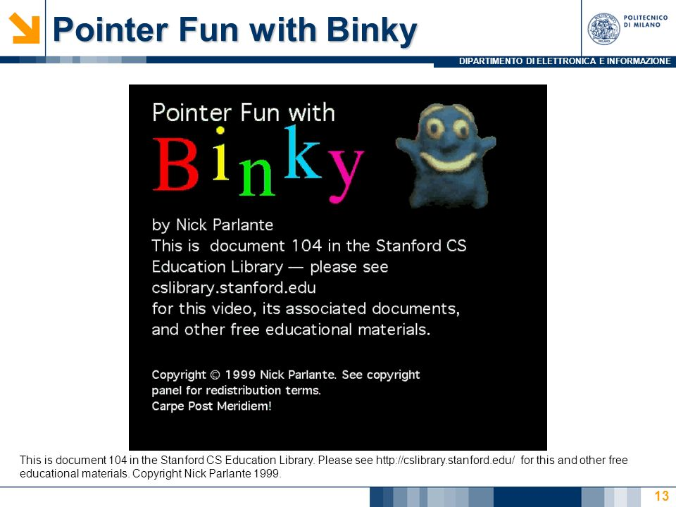 DIPARTIMENTO DI ELETTRONICA E INFORMAZIONE Pointer Fun with Binky 13 This is document 104 in the Stanford CS Education Library. Please see http://csli