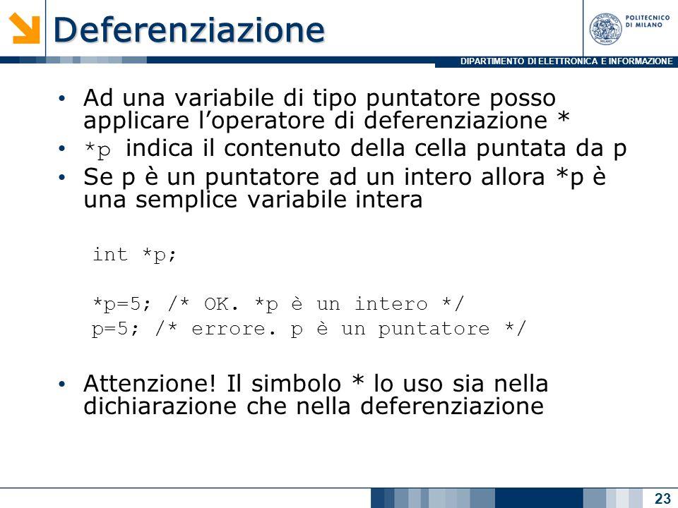 DIPARTIMENTO DI ELETTRONICA E INFORMAZIONEDeferenziazione Ad una variabile di tipo puntatore posso applicare loperatore di deferenziazione * *p indica