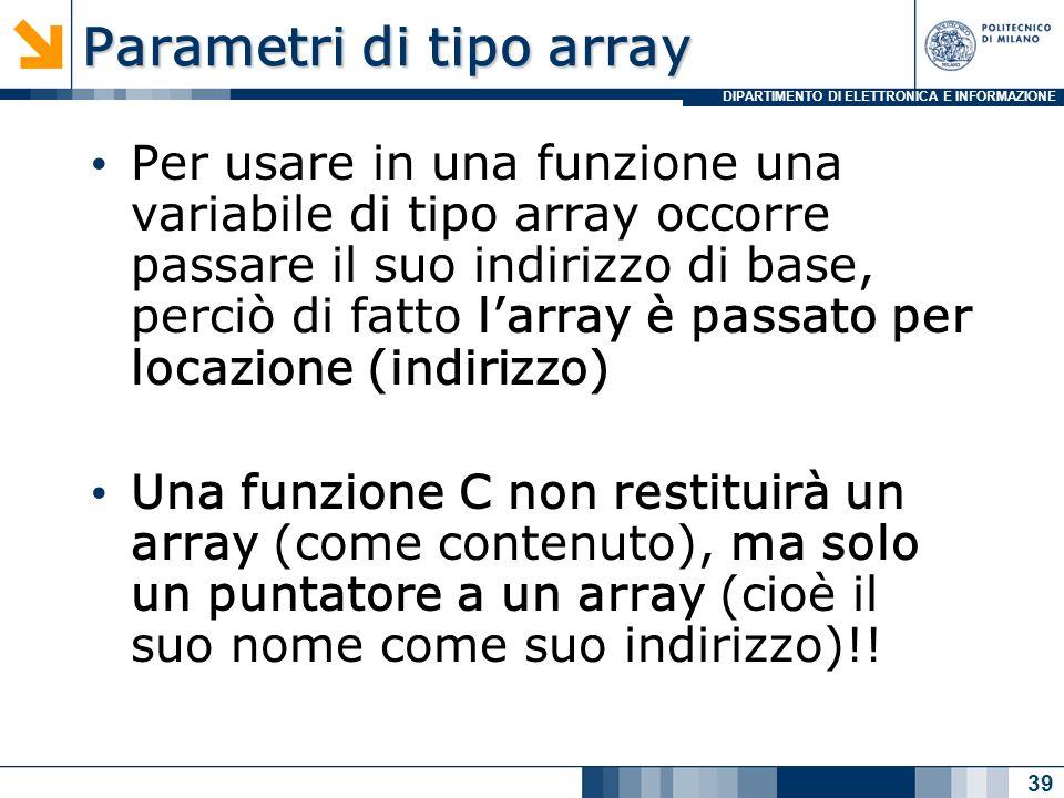 DIPARTIMENTO DI ELETTRONICA E INFORMAZIONE Parametri di tipo array Per usare in una funzione una variabile di tipo array occorre passare il suo indiri