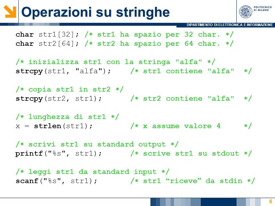 DIPARTIMENTO DI ELETTRONICA E INFORMAZIONE 7 char str1[32]; char str2[64]; scanf( %s , str1); > ciao / ora str1 contiene ciao / strcpy(str2, str1);/ str2 riceve ciao / val = strlen(str2); / val = 4 / printf( %s\n , str2); > ciao/ stampa ciao / Attenzione: strlen( ) vale 0 .