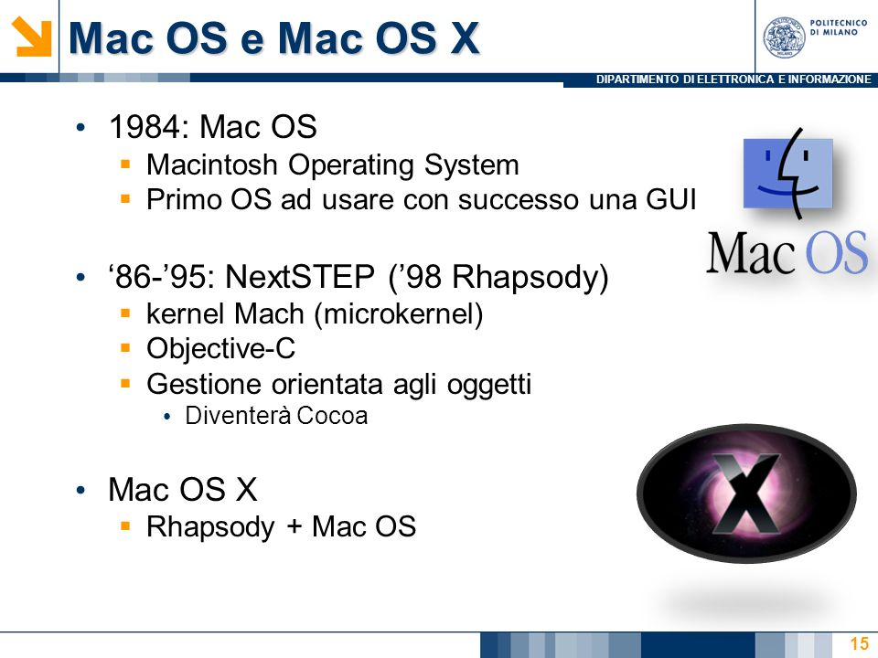 DIPARTIMENTO DI ELETTRONICA E INFORMAZIONE Mac OS e Mac OS X 1984: Mac OS Macintosh Operating System Primo OS ad usare con successo una GUI 86-95: Nex