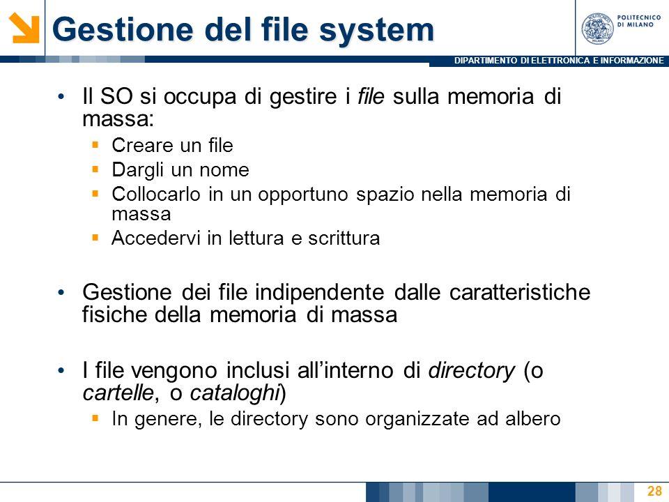 DIPARTIMENTO DI ELETTRONICA E INFORMAZIONE 28 Gestione del file system Il SO si occupa di gestire i file sulla memoria di massa: Creare un file Dargli