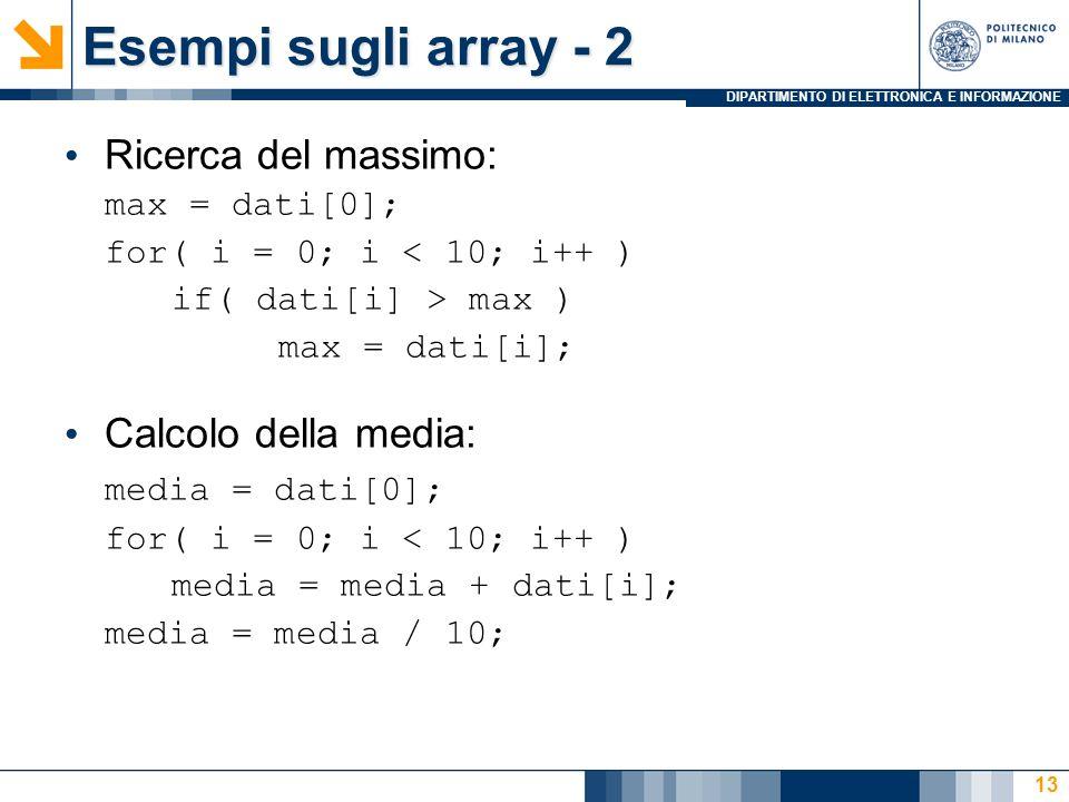 DIPARTIMENTO DI ELETTRONICA E INFORMAZIONE 13 Ricerca del massimo: max = dati[0]; for( i = 0; i < 10; i++ ) if( dati[i] > max ) max = dati[i]; Calcolo