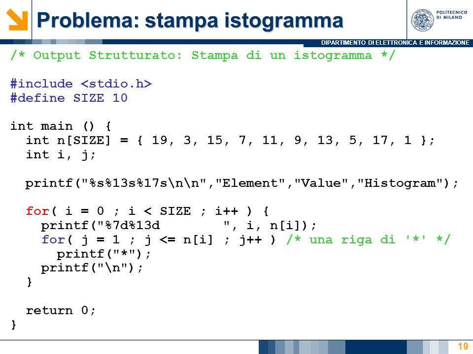 DIPARTIMENTO DI ELETTRONICA E INFORMAZIONE 19 /* Output Strutturato: Stampa di un istogramma */ #include #define SIZE 10 int main () { int n[SIZE] = {