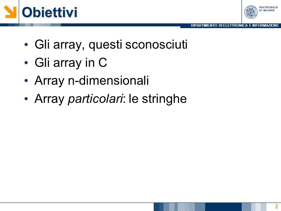 DIPARTIMENTO DI ELETTRONICA E INFORMAZIONEObiettivi Gli array, questi sconosciuti Gli array in C Array n-dimensionali Array particolari: le stringhe 2