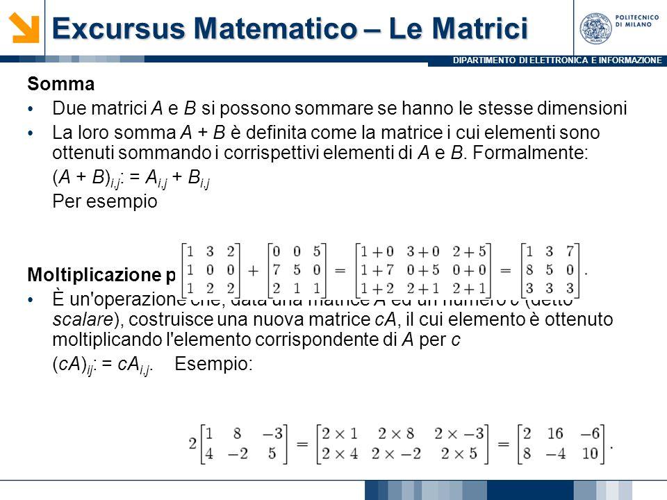 DIPARTIMENTO DI ELETTRONICA E INFORMAZIONE Excursus Matematico – Le Matrici Somma Due matrici A e B si possono sommare se hanno le stesse dimensioni L