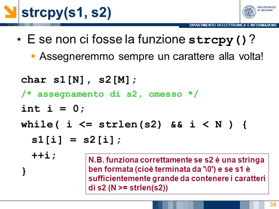 DIPARTIMENTO DI ELETTRONICA E INFORMAZIONE 38 E se non ci fosse la funzione strcpy() ? Assegneremmo sempre un carattere alla volta! char s1[N], s2[M];