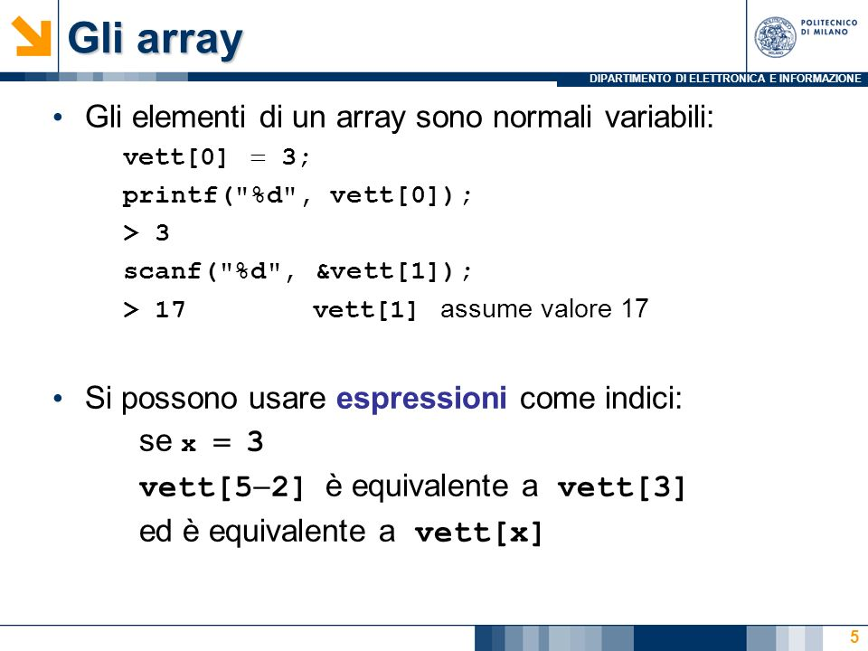 DIPARTIMENTO DI ELETTRONICA E INFORMAZIONE 36 Il nome dellarray rappresenta lindirizzo del suo primo elemento, perciò quando ci si vuole riferire allintero array nella scanf non si mette il simbolo &.