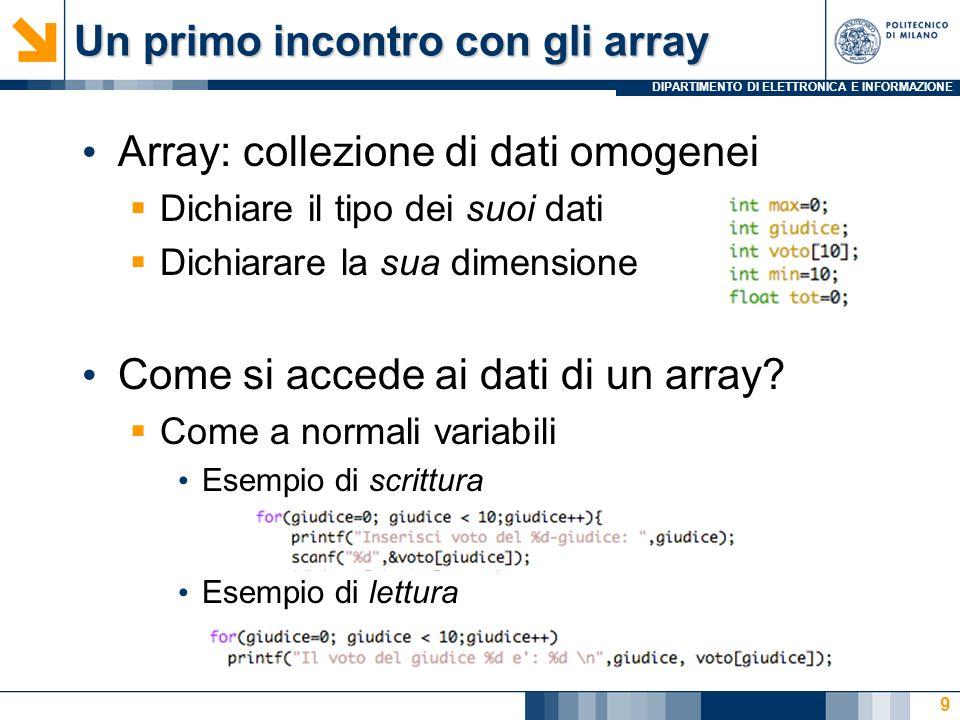 DIPARTIMENTO DI ELETTRONICA E INFORMAZIONE Un primo incontro con gli array Array: collezione di dati omogenei Dichiare il tipo dei suoi dati Dichiarar