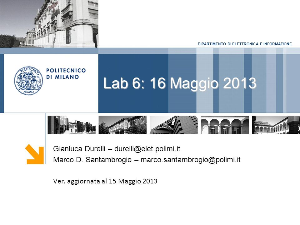 DIPARTIMENTO DI ELETTRONICA E INFORMAZIONE Lab 6: 16 Maggio 2013 Gianluca Durelli – durelli@elet.polimi.it Marco D. Santambrogio – marco.santambrogio@