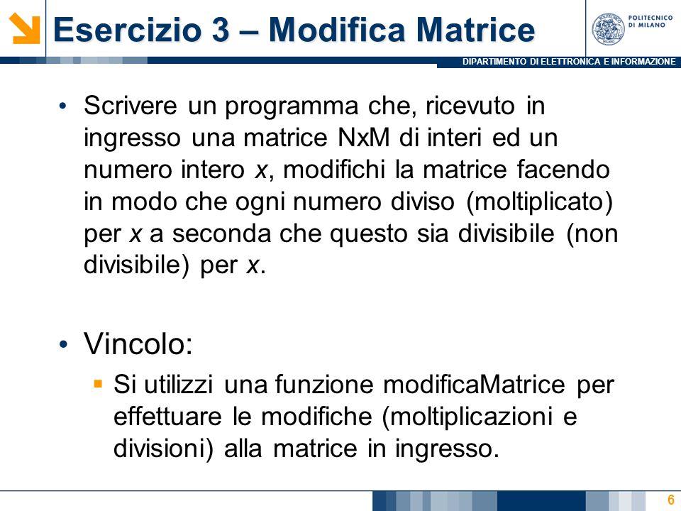 DIPARTIMENTO DI ELETTRONICA E INFORMAZIONE Esercizio 3 – Modifica Matrice Scrivere un programma che, ricevuto in ingresso una matrice NxM di interi ed un numero intero x, modifichi la matrice facendo in modo che ogni numero diviso (moltiplicato) per x a seconda che questo sia divisibile (non divisibile) per x.