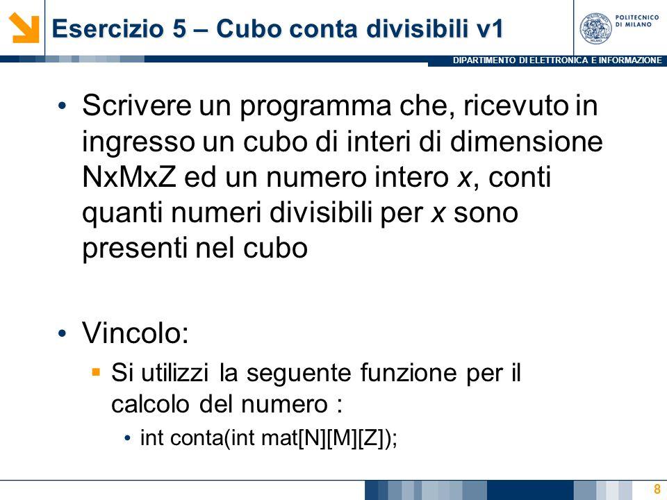 DIPARTIMENTO DI ELETTRONICA E INFORMAZIONE Esercizio 5 – Cubo conta divisibili v1 Scrivere un programma che, ricevuto in ingresso un cubo di interi di dimensione NxMxZ ed un numero intero x, conti quanti numeri divisibili per x sono presenti nel cubo Vincolo: Si utilizzi la seguente funzione per il calcolo del numero : int conta(int mat[N][M][Z]); 8