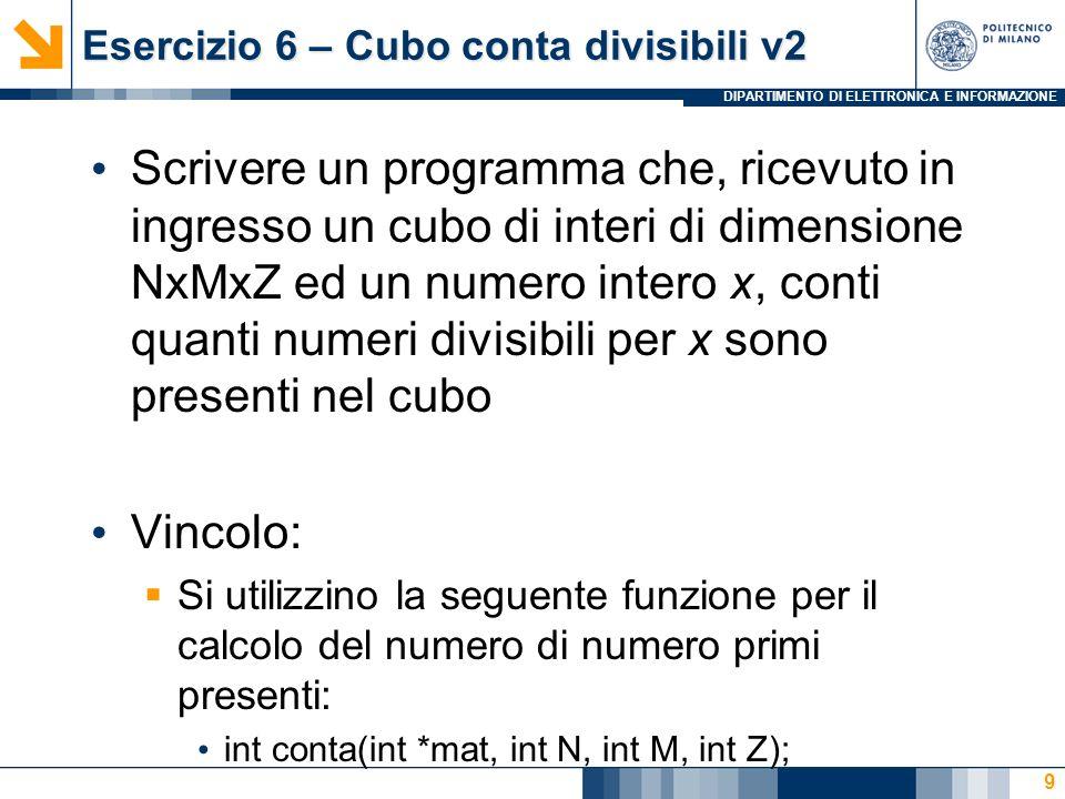DIPARTIMENTO DI ELETTRONICA E INFORMAZIONE Esercizio 6 – Cubo conta divisibili v2 Scrivere un programma che, ricevuto in ingresso un cubo di interi di dimensione NxMxZ ed un numero intero x, conti quanti numeri divisibili per x sono presenti nel cubo Vincolo: Si utilizzino la seguente funzione per il calcolo del numero di numero primi presenti: int conta(int *mat, int N, int M, int Z); 9
