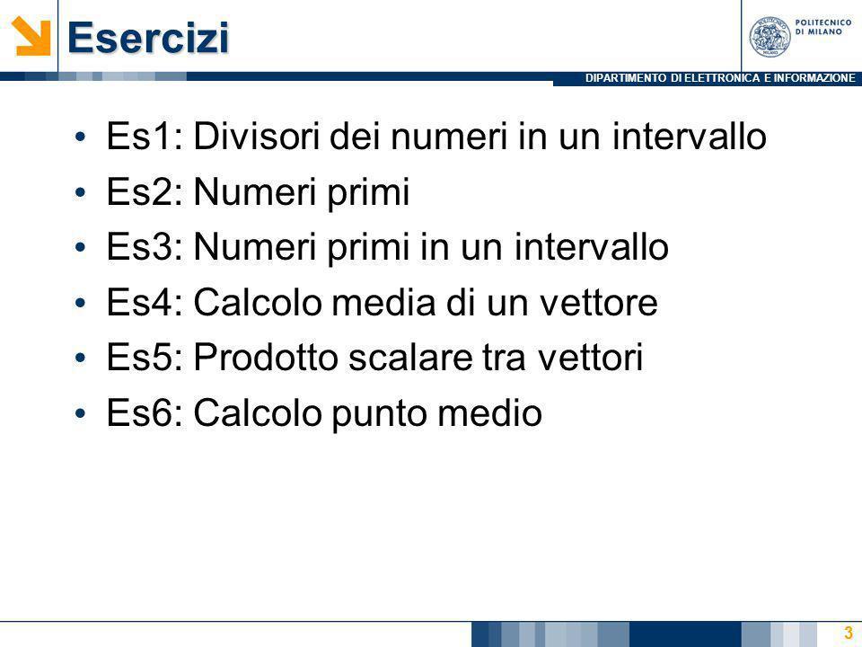 DIPARTIMENTO DI ELETTRONICA E INFORMAZIONEEsercizi Es1: Divisori dei numeri in un intervallo Es2: Numeri primi Es3: Numeri primi in un intervallo Es4: Calcolo media di un vettore Es5: Prodotto scalare tra vettori Es6: Calcolo punto medio 3