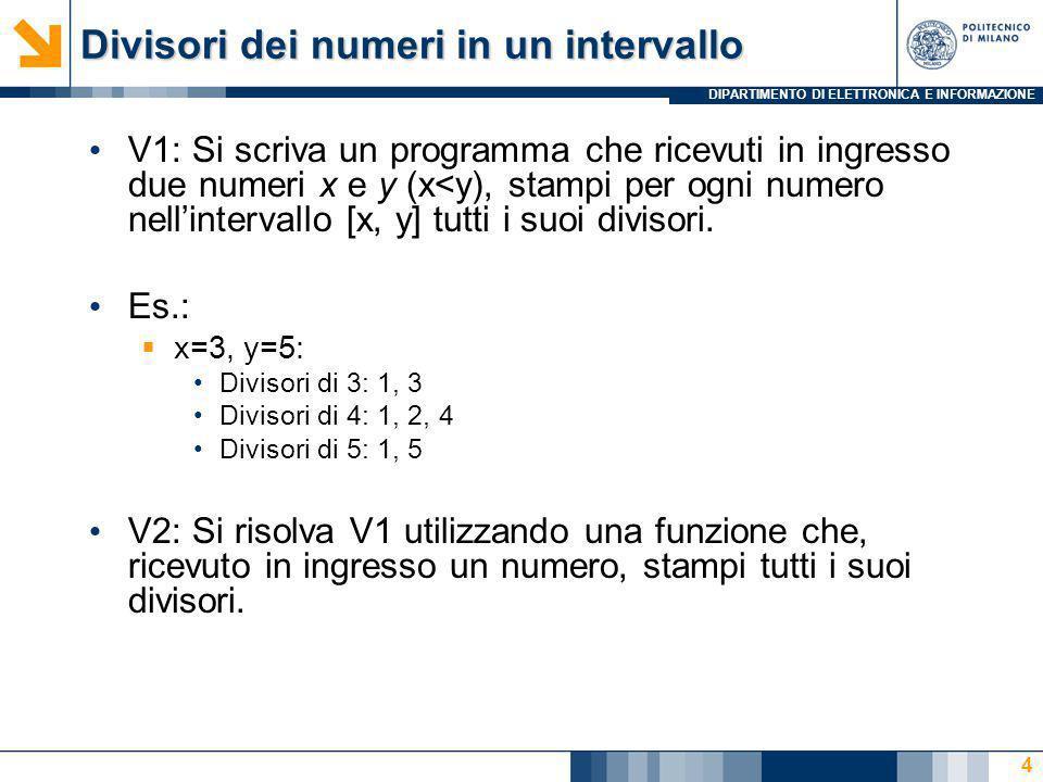 DIPARTIMENTO DI ELETTRONICA E INFORMAZIONE Divisori dei numeri in un intervallo V1: Si scriva un programma che ricevuti in ingresso due numeri x e y (x<y), stampi per ogni numero nellintervallo [x, y] tutti i suoi divisori.