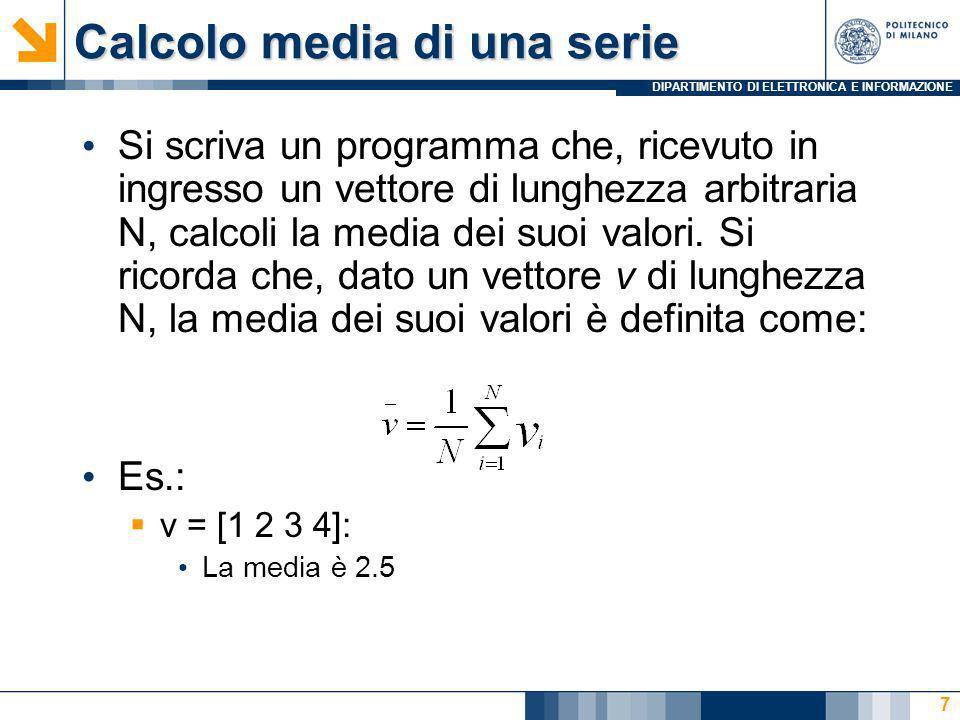 DIPARTIMENTO DI ELETTRONICA E INFORMAZIONE Calcolo media di una serie Si scriva un programma che, ricevuto in ingresso un vettore di lunghezza arbitraria N, calcoli la media dei suoi valori.