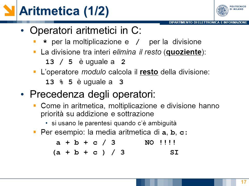 DIPARTIMENTO DI ELETTRONICA E INFORMAZIONE 17 Operatori aritmetici in C: * per la moltiplicazione e / per la divisione La divisione tra interi elimina il resto (quoziente): 13 / 5 è uguale a 2 Loperatore modulo calcola il resto della divisione: 13 % 5 è uguale a 3 Precedenza degli operatori: Come in aritmetica, moltiplicazione e divisione hanno priorità su addizione e sottrazione si usano le parentesi quando cè ambiguità Per esempio: la media aritmetica di a, b, c: a + b + c / 3NO !!!.