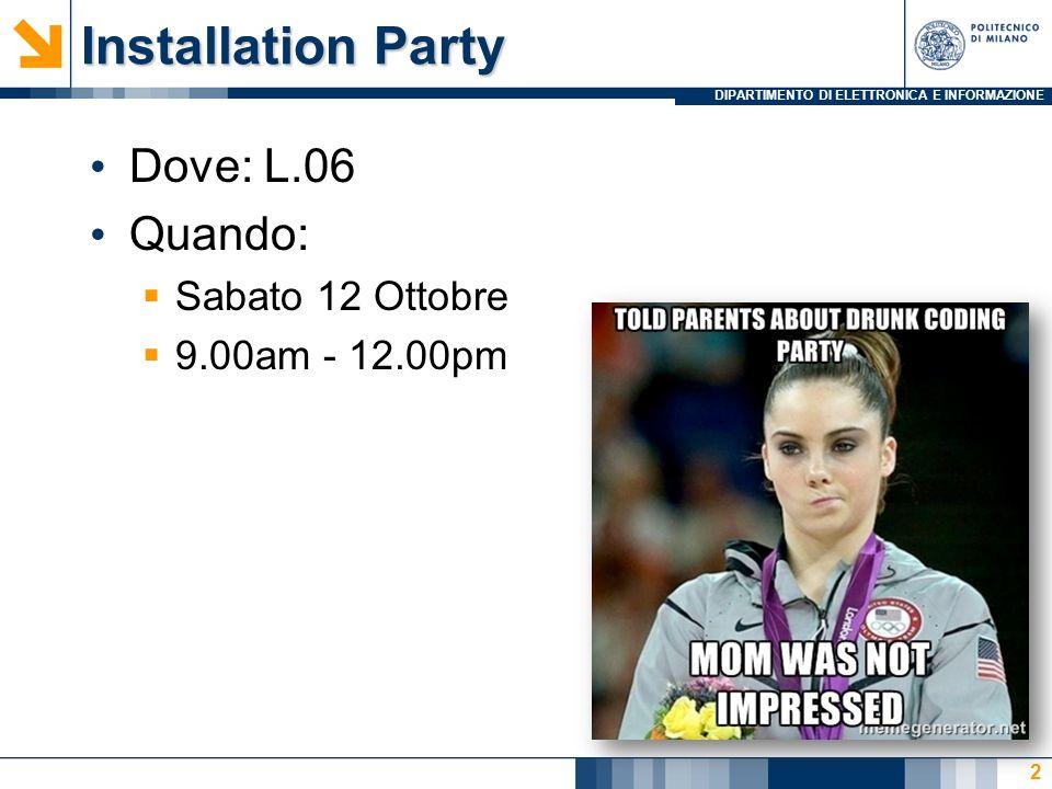 DIPARTIMENTO DI ELETTRONICA E INFORMAZIONE Installation Party Dove: L.06 Quando: Sabato 12 Ottobre 9.00am - 12.00pm 2